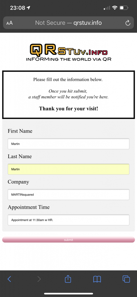 Screen Shot of One of the Forms. Your phone may even fill it in for you if you have your contact setup. Once you've submitted you'll get a message appropriate to your reason for visiting. The person most likely to help you—receptionist, warehouse manager, etc.—would get a Priority Alert to a device that would display the info from the form and, yet-to-be conquered, added to a Google Sheet.